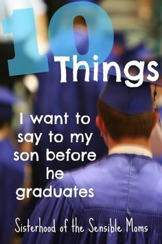 High School Graduation got you a little verklempt? 10 Things to Say Before They Graduate   Parenting   Finding the Words   Inspiration   Sisterhood of the Sensible Moms
