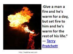 """Give a man a fire and he's warm for a day, but set fire to him and he's warm for the rest of his life.""  ― Terry Pratchett"