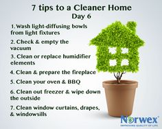 7 tips for a cleaner home:  Wash light-diffusing bowls from light fixtures. Try the Norwex Dishwashing Liquid. Check and empty the vacuum. Clean or replace humidifier elements before the heating season begins. Clean and prepare the fireplace. Clean your oven and BBQ with the Norwex Oven and Grill Cleaner. Clean out the freezer and wipe down the outside. Clean window curtains, drapes or blinds. Wipe down window sills, too.
