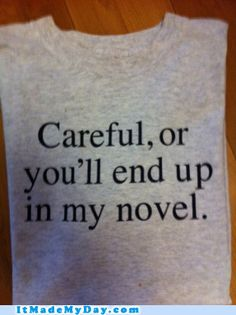 """I need this shirt! From IMMD [As an aspiring writer, my brother sent me a t-shirt reading """"Careful, or you'll end up in my novel."""" I wore it yesterday, and a little old lady read the shirt and commented, """"If it's pornographic, I won't mind."""" Her sense of humor truly MMD!]"""