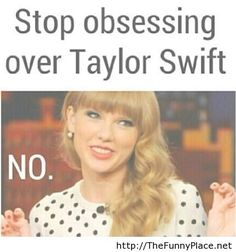 Stop obsessing over Taylor Swift. NO.