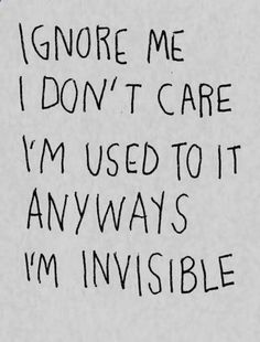 I always feel invisible :(