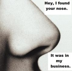 Get your nose out of my business!