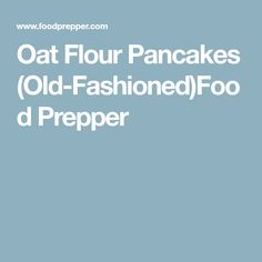 Oat Flour Pancakes (Old-Fashioned)Food Prepper