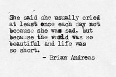 She said she usually cried at leas once each day, not because she was sad, but because the world was so beautiful and life was so short.