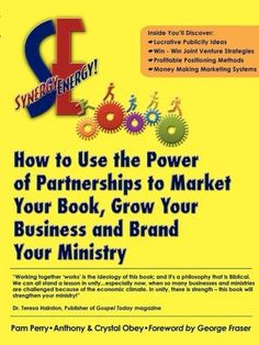 Synergy Energy: How to Use the Power of Partnerships to Market Your Book, Grow Your Business, and Brand Your Ministry by Pam Perry, http://www.amazon.com/gp/product/1592680909/ref=cm_sw_r_pi_alp_0Sx2pb0VY91YD