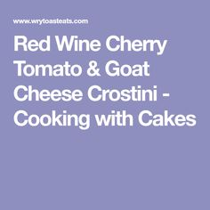 Red Wine Cherry Tomato & Goat Cheese Crostini - Cooking with Cakes