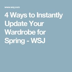 4 Ways to Instantly Update Your Wardrobe for Spring - WSJ