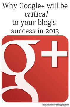 Why Google Plus will be critical for your blog's success in 2013 {Side Incoming Blogging}