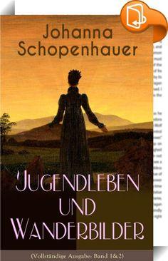 """Johanna Schopenhauer: Jugendleben und Wanderbilder (Vollständige Ausgabe: Band 1&2)    ::  Dieses eBook: """"Johanna Schopenhauer: Jugendleben und Wanderbilder (Vollständige Ausgabe: Band 1&2)"""" ist mit einem detaillierten und dynamischen Inhaltsverzeichnis versehen und wurde sorgfältig  korrekturgelesen. Johanna Schopenhauer (1766-1838) war eine deutsche Schriftstellerin und Salonnière. Sie war die Mutter des Philosophen Arthur Schopenhauer und der Schriftstellerin Adele Schopenhauer. Ihr..."""