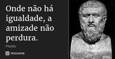 Onde não há igualdade, a amizade não perdura. — Platão