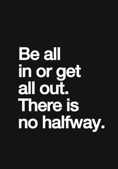 I need all or none. If I'm confused about your behavior or feelings, I'm uneasy about our relationship. Either get all in or get all out