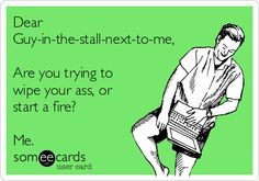 Dear Guy-in-the-stall-next-to-me, Are you trying to wipe your ass, or start a fire? Me.