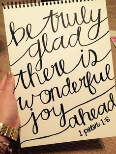 """""""So be truly glad.There is wonderful joy ahead, even though you must endure many trials for a little while."""" ~ 1 Peter 1:6"""