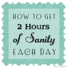 how to get 2 hours of sanity each day!!