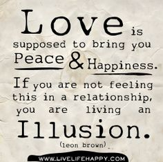 Love is supposed to bring you peace and happiness. If you are not feeling this in a relationship, you are living an illusion. -Leon Brown by deep life quotes