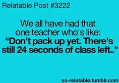 "Or keeps you after the bell rings to give you homework. ""Don't get up, I dismiss you, not the bell."" Oh ok ummm"