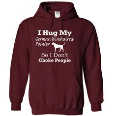 I hug my German Wirehaired Pointer so i dont choke people