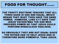 Food for thought. He trinity doctrine teaches that all three God's in one are equal, which means they must then have the same power. However, Luke 5:17 says that Jesus' Father was the one who provided power so that Jesus could perform miraculous healings.
