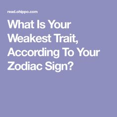 What Is Your Weakest Trait, According To Your Zodiac Sign?