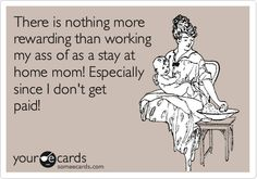 There is nothing more rewarding than working my ass of as a stay at home mom! Especially since I don't get paid!
