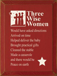three wise women ~ would have asked directions ~ arrived on time ~ helped deliver the baby ~ bought practical gifts ~ cleaned the stable ~ made a casserole ~ and there would be Peace On Earth ~ Christmas smiles :-) Great Quotes, Funny Quotes, Inspirational Quotes, Awesome Quotes, Meaningful Quotes, Quotable Quotes, Funny Memes, Wise Women, Peace On Earth