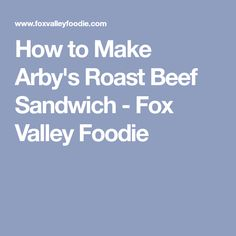 How to Make Arby's Roast Beef Sandwich - Fox Valley Foodie