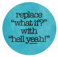 "replace ""what if?"" with ""hell yeah!""  couldn't agree more."