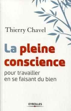 La pleine conscience : Pour travailler en se faisant du bien - Thierry Chavel - En savoir + : Librairie Eyrolles http://www.eyrolles.com/Entreprise/Livre/la-pleine-conscience-9782212554724