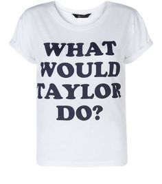 Wear our Teens White What Would Taylor Do? Print T-Shirt, when you need a helping hand from everyone's favourite pop star, Taylor Swift. £6.99 #newlook #915