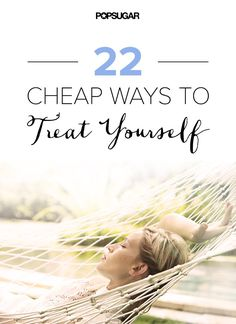 22 Cheap Ways to Treat Yourself