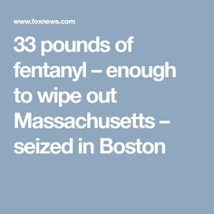 33 pounds of fentanyl – enough to wipe out Massachusetts – seized in Boston