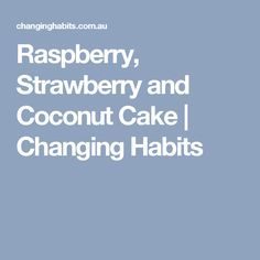 Raspberry, Strawberry and Coconut Cake | Changing Habits