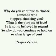 Why do you continue to choose someone whoa stopped choosing you? What is the purpose of love? Is it not to be loved in return? So why do you continue to hold on to what let go of you?  - Najwa Zebian