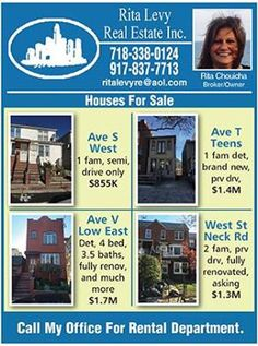 Houses For Sale  Ave S West -  1 Fam, semi, drive only $885K  Ave T Teens -  1 Fam Det, Brand New, Prv Drv $1.4 M  Ave V Low East -  Det, 4 Bed, 3.5 Baths, fully renov, and more $1.7 M  West St Neck Rd -  2 Fam, Prv Drv, Fully Renovated, Asking $1.3 M  Rita Levy Real Estate Inc. 718-338-0124 ritalevyre@aol.com  #RealEstate #Houses #ForSale  #imagemagazine #jewishimage   #newyorkcity #nyc #brooklyn #newyorkcity #JewishMagazine #Jcommunityalerts   #marketing #business #businessmarketing