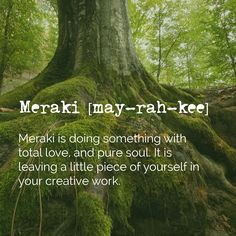 Meraki is the heart and soul of creativity. The meaning of the word is when you leave a piece of YOU in the work you are doing. Meraki is my new fave.