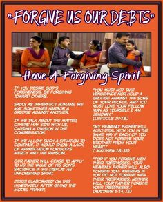 """""""FORGIVE US OUR DEBTS""""/Have A Forgiving Spirit/If you desire God's forgiveness, be forgiving toward others. Sadly, as imperfect humans, we may sometimes harbor a grudge against another. If we talk about the matter, others may side with us, causing a division in the congregation. If we allow such a situation to continue, it would show a lack of appreciation for God's mercy and the ransom. Our Father will cease to apply to us the value of his Son's sacrifice if we display an unforgiving…"""