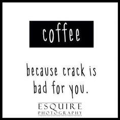 Coffee because crack is bad for you. Haha