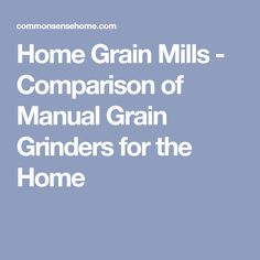 Home Grain Mills - Comparison of Manual Grain Grinders for the Home
