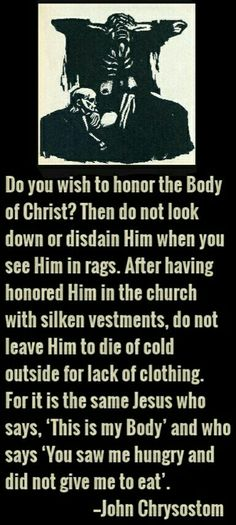 """""""Do you wish to honor the Body of Christ? Then do not look down or disdain Him when you see Him in rags. Catholic Quotes, Catholic Prayers, Religious Quotes, Orthodox Catholic, Catholic Saints, Christian Faith, Christian Quotes, Early Church Fathers, Year Of Mercy"""