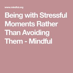 Being with Stressful Moments Rather Than Avoiding Them - Mindful