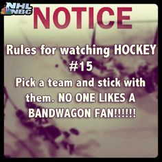 HockeyRule #15: Pick a team and stick with them. NO ONE LIKES A BANDWAGON FAN!!!!!!