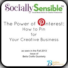 The Power of Pinterest: How to Pin form Your Creative Business from the Fall 2013 edition of Bella Crafts Quarterly. Get yours...it's free!  http://bellacraftsquarterly.com/