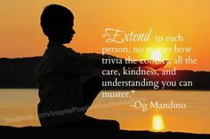 """Extend to each person, no matter how trivial the contact, all the care, kindness, and understanding you can muster."""