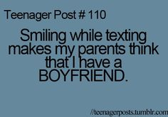 """I HATE THIS! If I text and smile, my parents give me this look and ask """"why you smiling?"""" and first thing I say """"I'm texting a girl!!!!!!!!"""""""