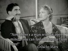 Now theres a man with an open mind. You can feel the breeze from here! - Groucho Marx