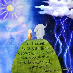 If I accept the sunshine and warmth, then I must also accept the thunder and lightning - Khalil Gibran Tiny Buddha, Little Buddha, Buddha Zen, Yoga Quotes, Words Quotes, Me Quotes, Sayings, Famous Quotes, Kahlil Gibran