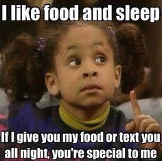 I like food and sleep. If I give you my food or text you all night, you're special to me.  Truth.