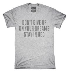 You can order this Dont Give Up On Your Dreams Stay In Bed Funny t-shirt on several different sizes, colors, and styles of shirts including short sleeve shirts, hoodies, and tank tops.  Each shirt is digitally printed when ordered, and shipped from my design studio in Northern California.  You can see the sizing chart here: http://chumm.co/sizing-info  Please note: -Womens sizes run small/Junior. Use the above size chart. -Shirt tags may be Chummy Tees branded or OEM tags....