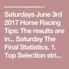 Saturdays June 3rd 2017 Horse Racing Tips:  The results are in...  Saturday The Final Statistics.  1. Top Selection strike rate at 33% out of 91 races.  2. Top 2 Selections strike rate at 48% out of 91 races.  3. Exacta strike rate at 38% out of 91 races.  + Best Top Selection win dividend: $8.20  + Best tipped Exacta dividend: $110.10  + Best Trifecta dividend: $428.00  + Best First 4 dividend: $75.20  + Best Quadrella dividend: $4394.90